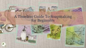A Timeless Guide To Soapmaking for Beginners